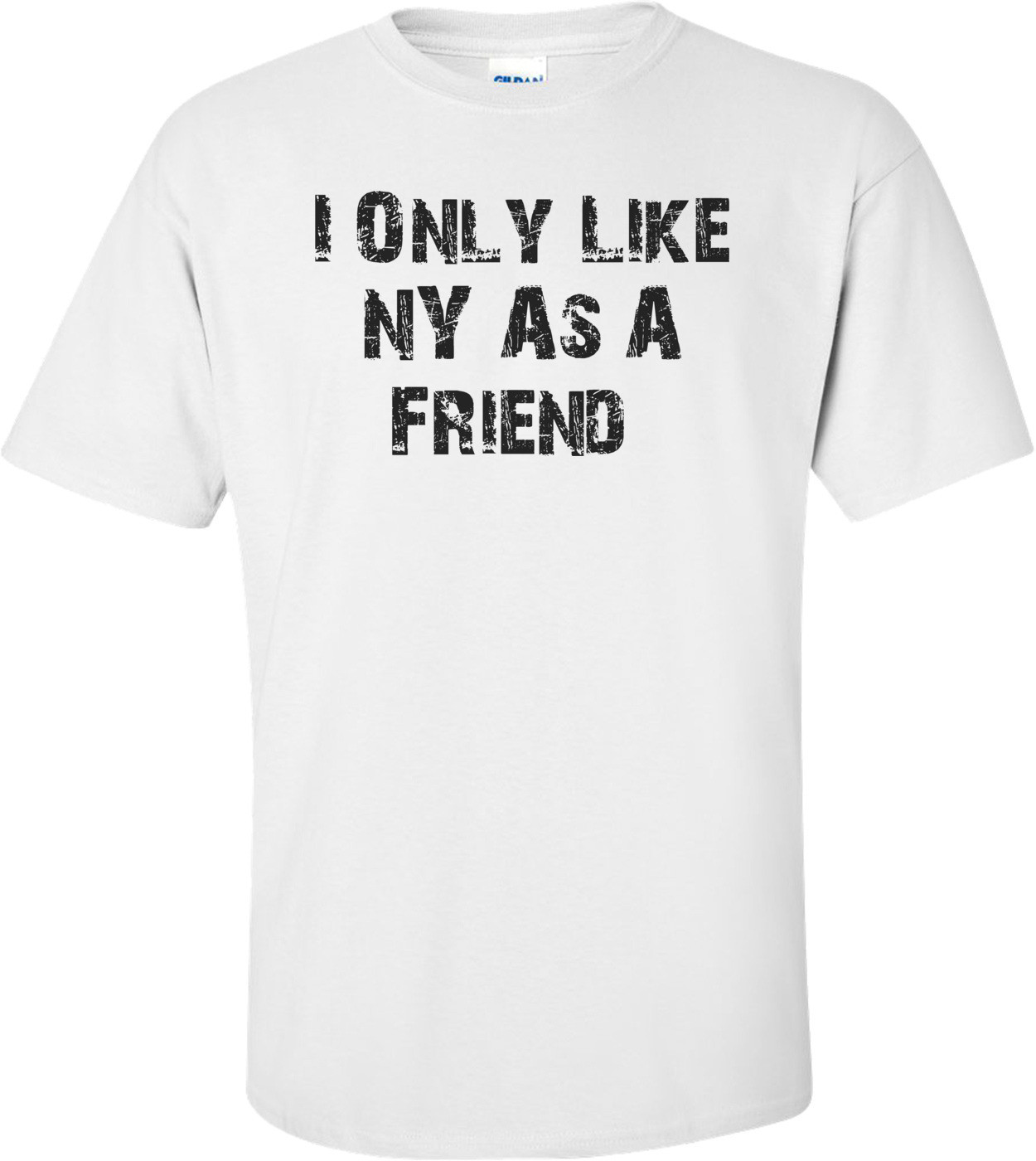 I Only Like NY As A Friend  T-Shirt