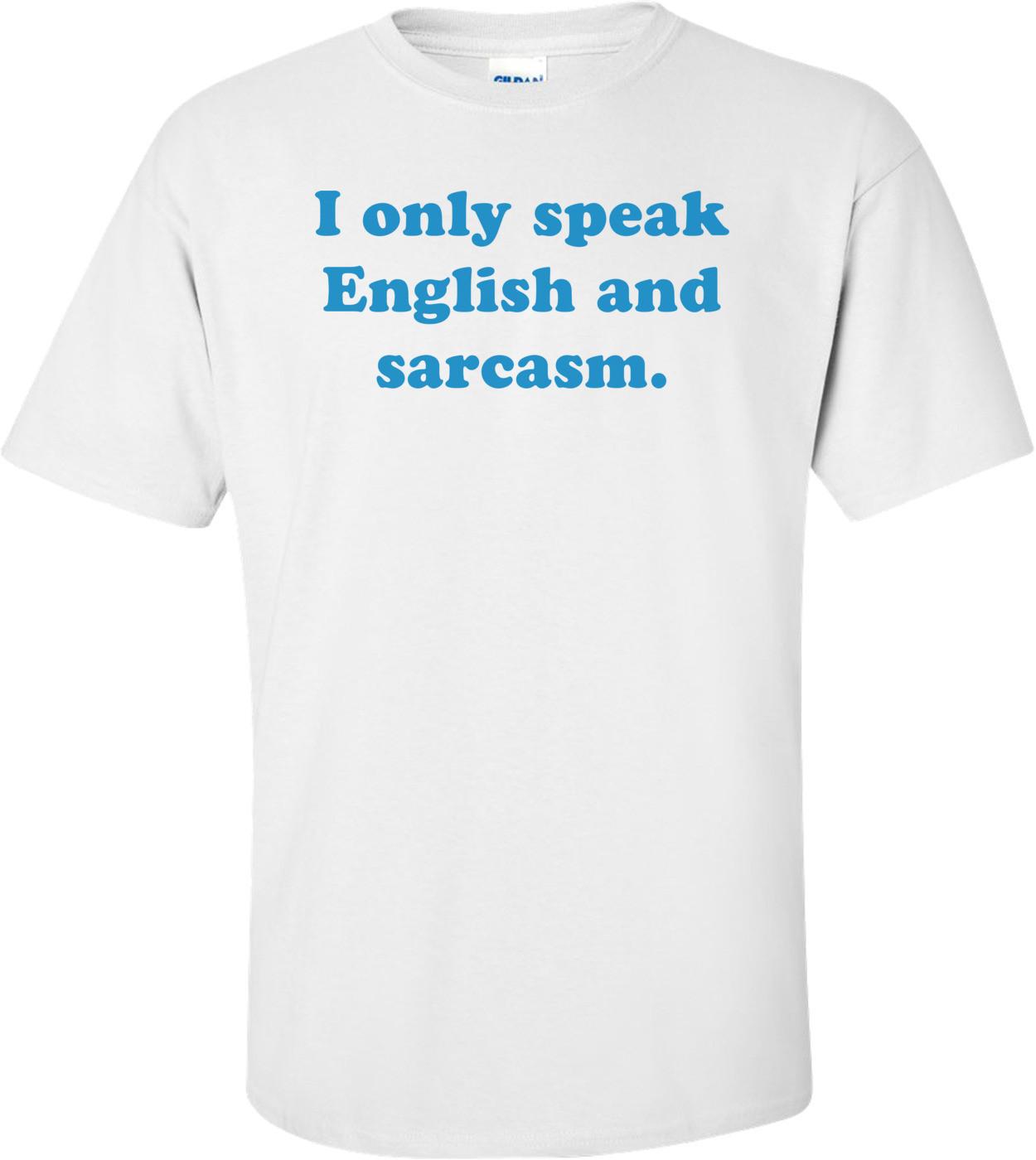 I only speak English and sarcasm. Shirt