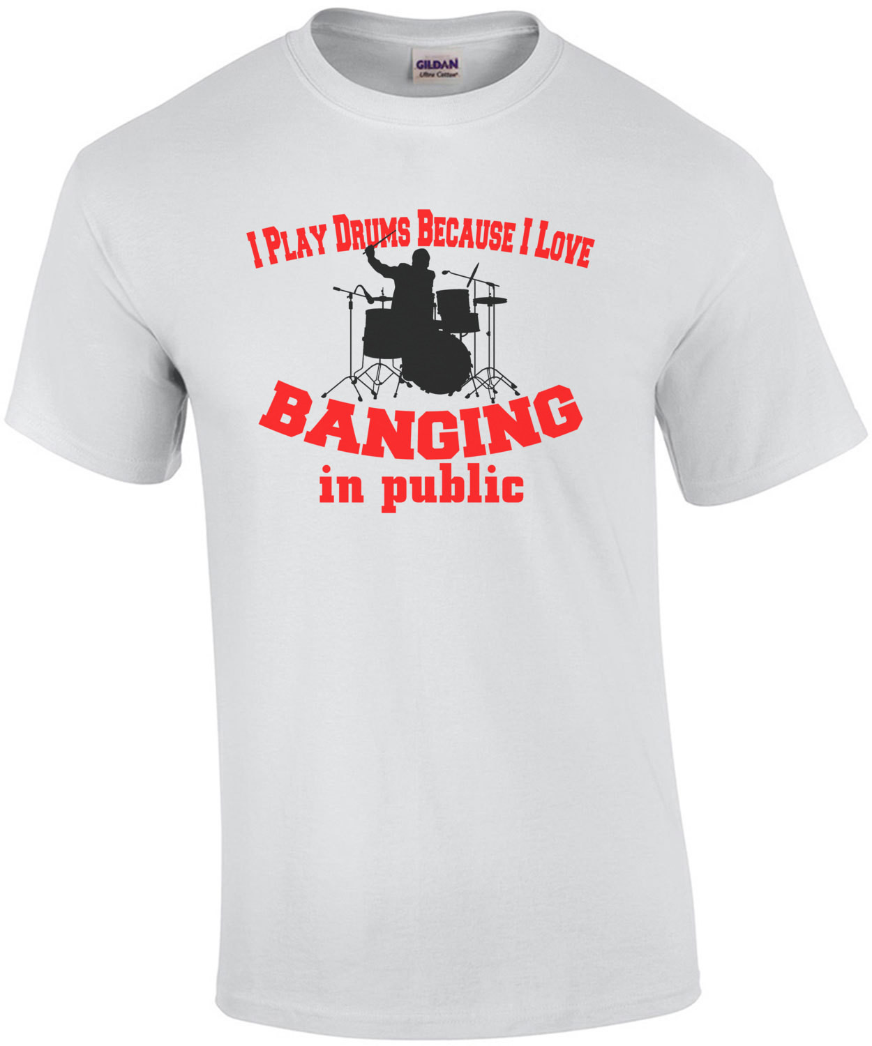 I Play Drums Because I Love Banging In Public T-Shirt