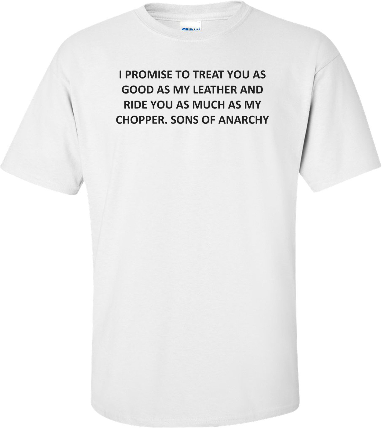 I PROMISE TO TREAT YOU AS GOOD AS MY LEATHER AND RIDE YOU AS MUCH AS MY CHOPPER. SONS OF ANARCHY Shirt