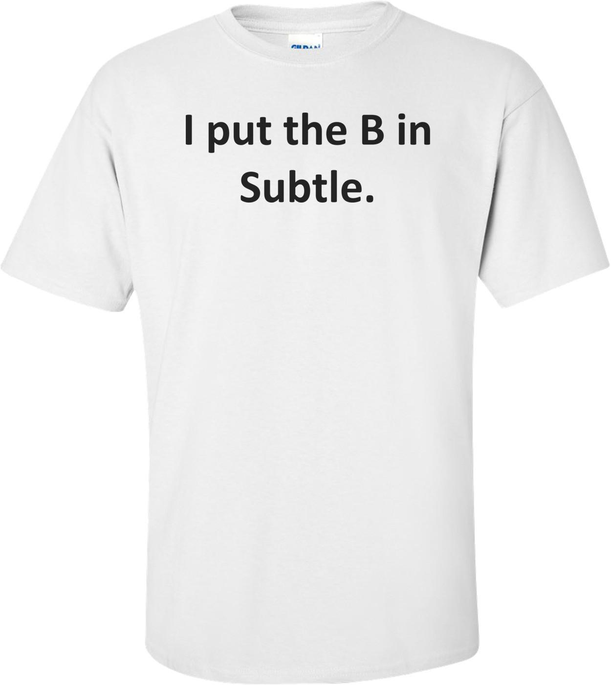 I put the B in Subtle. Shirt