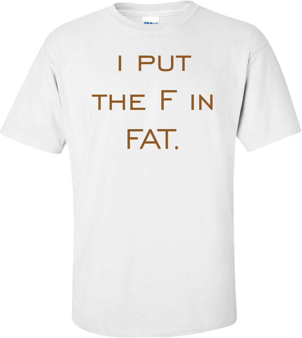 i put the F in FAT. Shirt