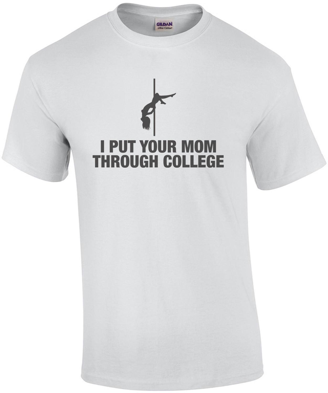 I Put Your Mom Through College Shirt