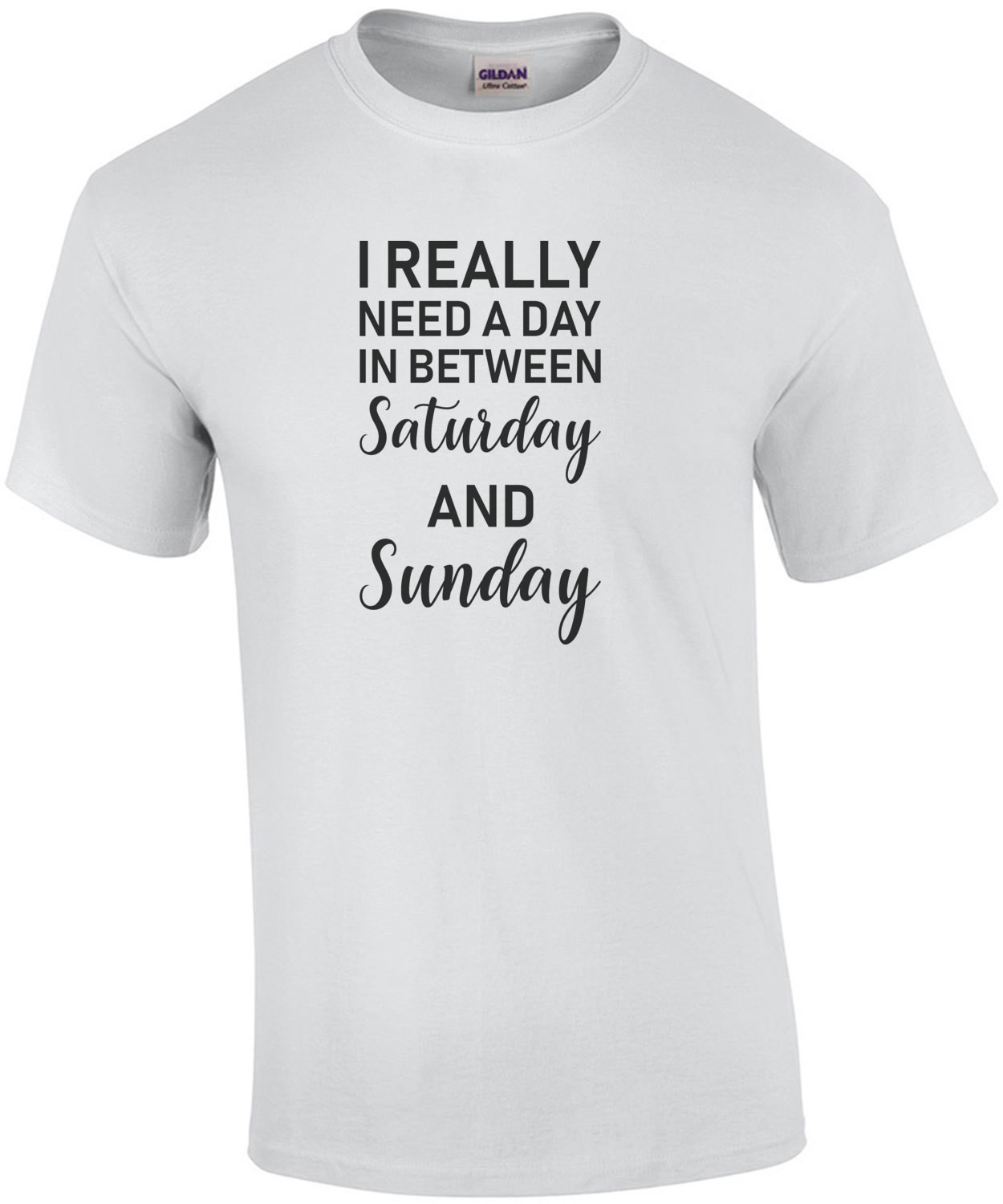 I really need a day in between saturday and sunday - sarcastic t-shirt