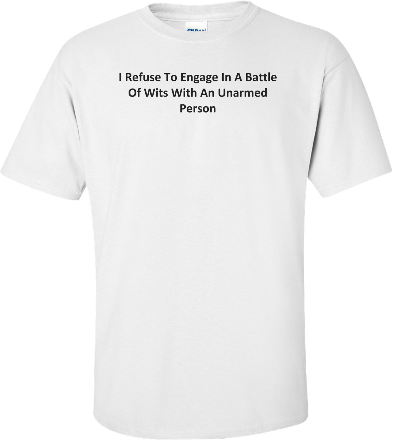 I Refuse To Engage In A Battle Of Wits With An Unarmed Person T-Shirt