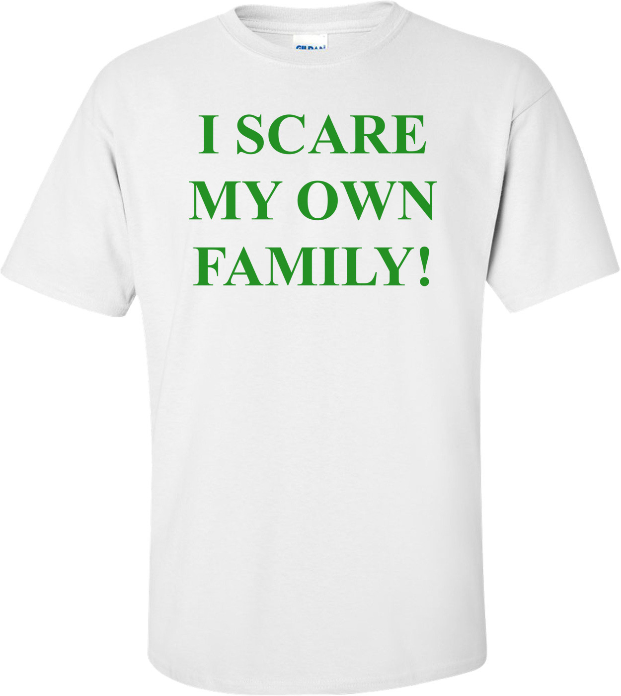 I SCARE MY OWN FAMILY! Shirt
