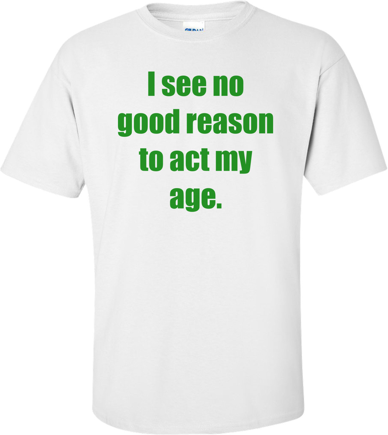 I see no good reason to act my age. Shirt