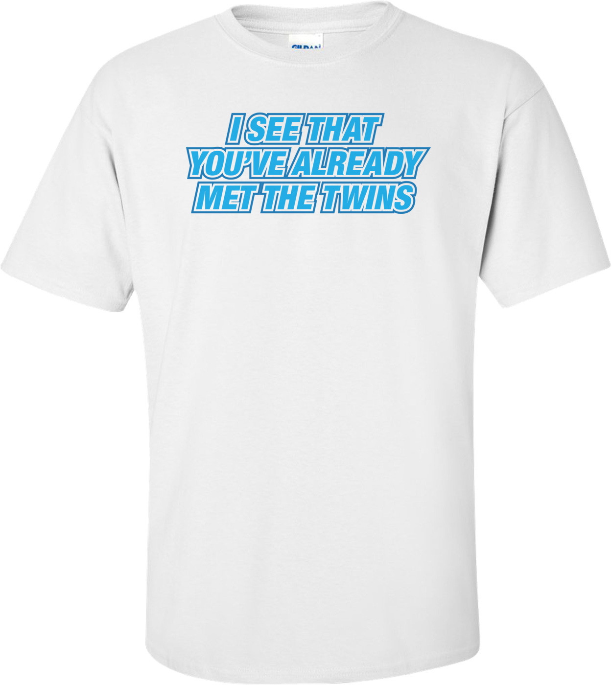 I See That You've Already Met The Twins T-shirt