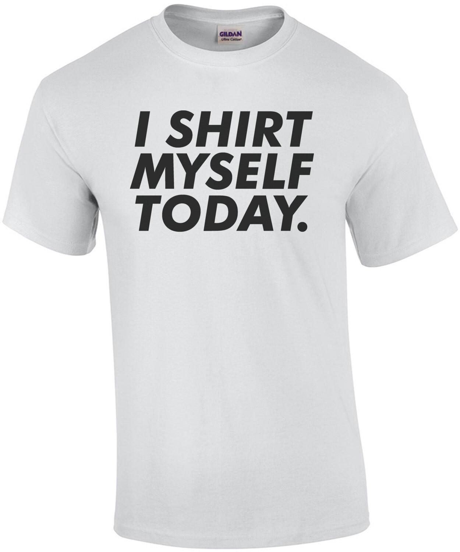 I shirt myself today. funny t-shirt
