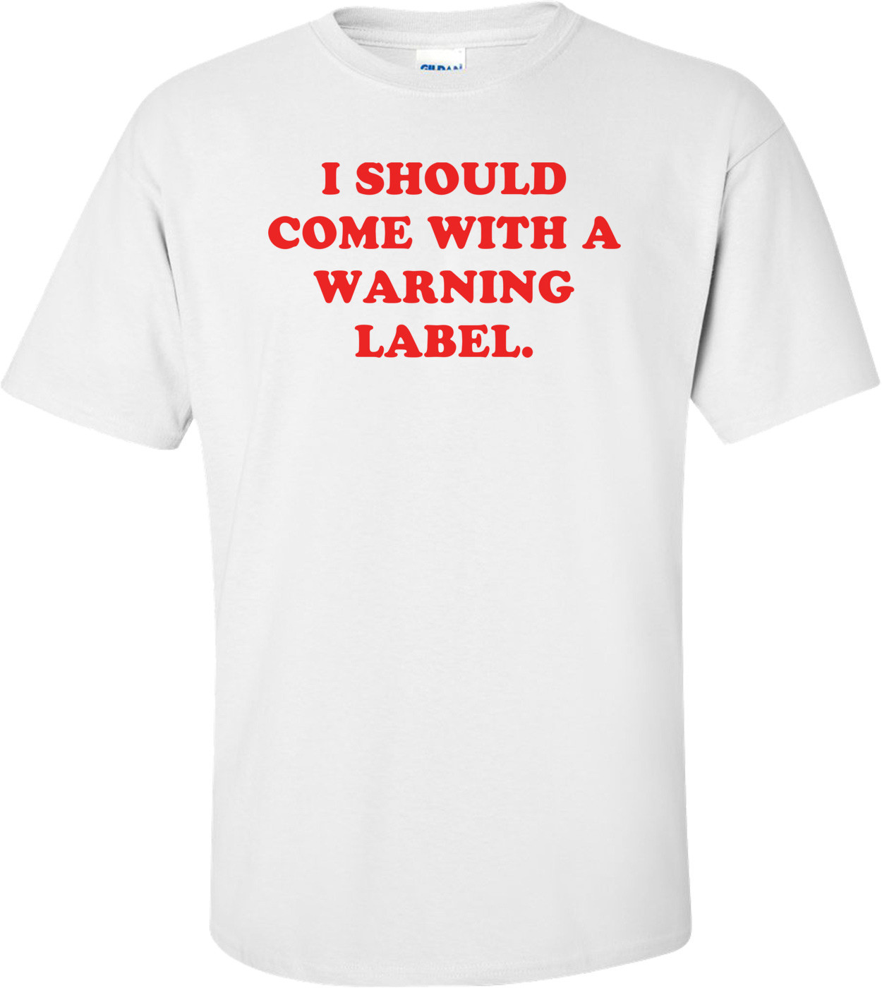 I SHOULD COME WITH A WARNING LABEL. Shirt