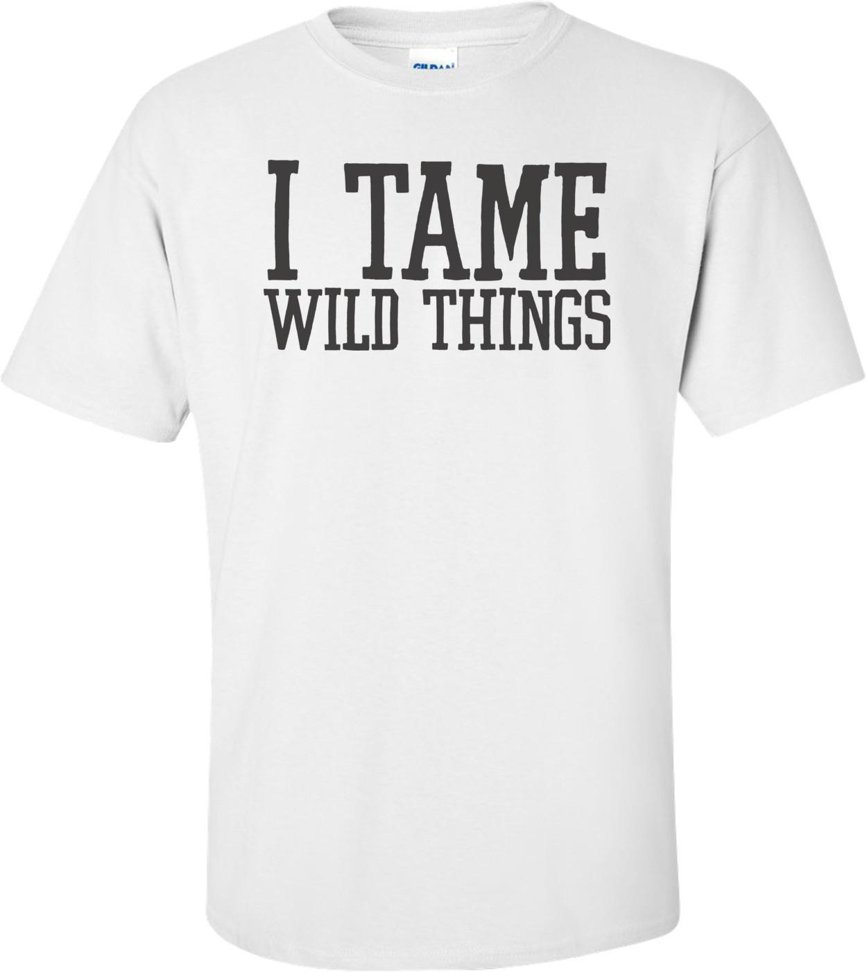 I Tame Wild Things T-shirt