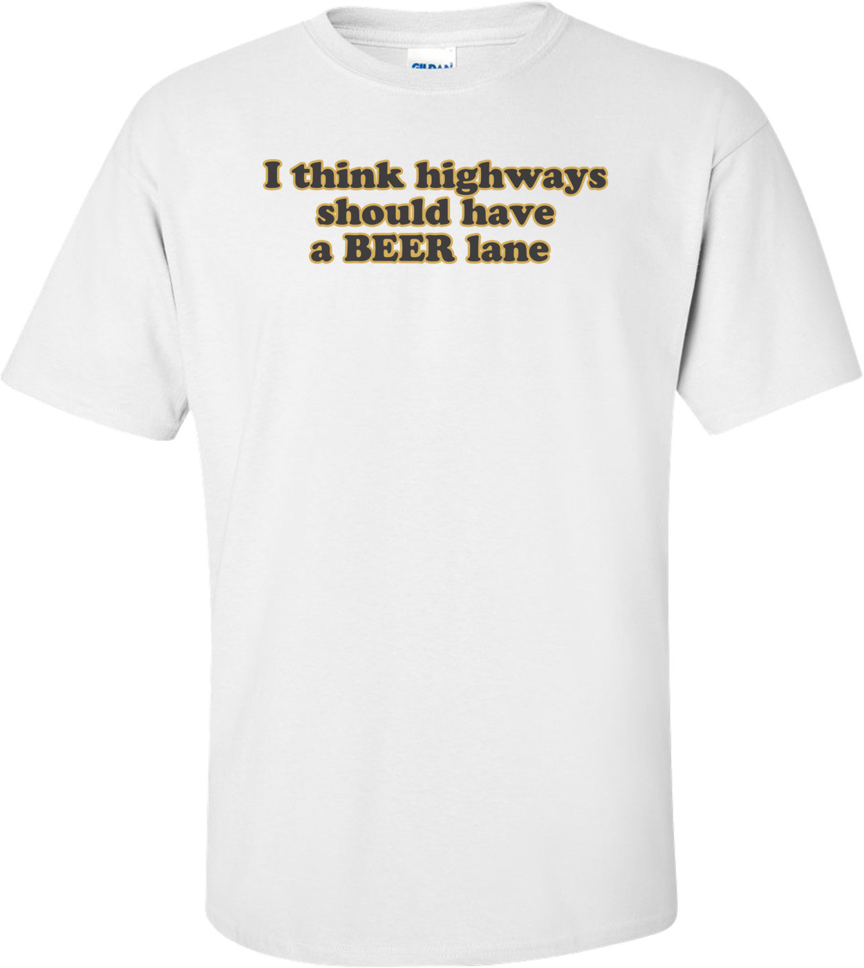 I Think Highways Should Have A Beer Lane T-shirt