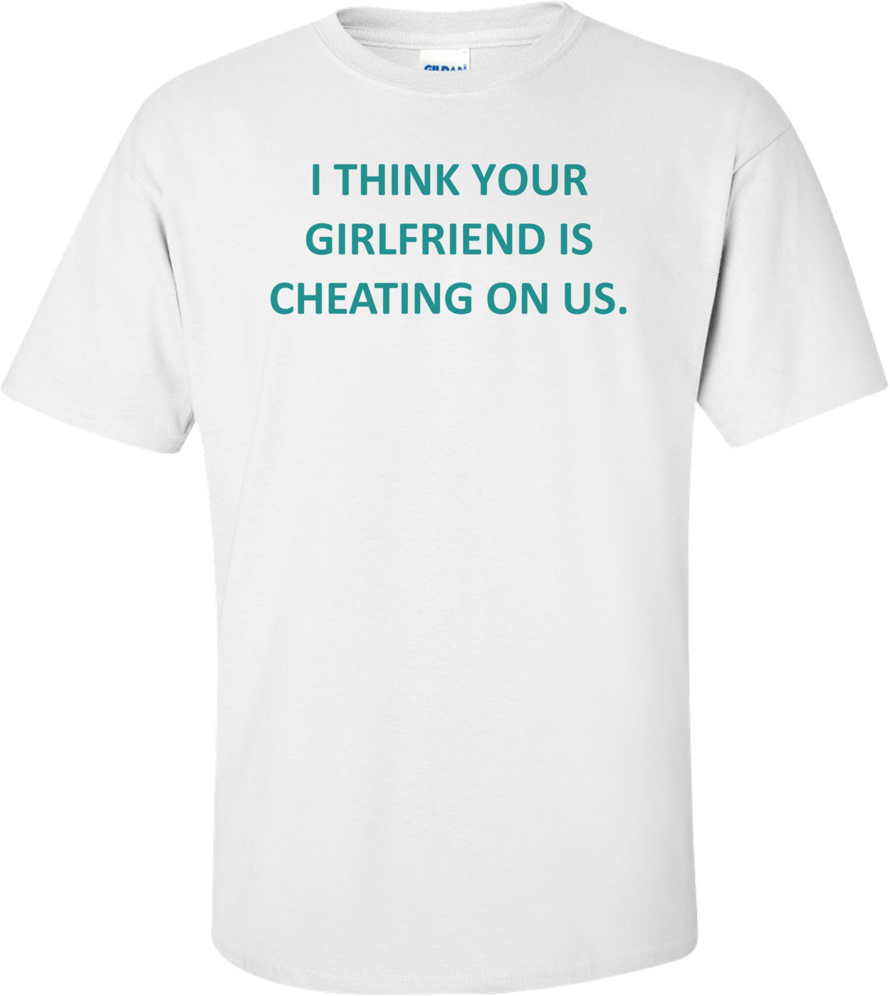 I THINK YOUR GIRLFRIEND IS CHEATING ON US. Shirt