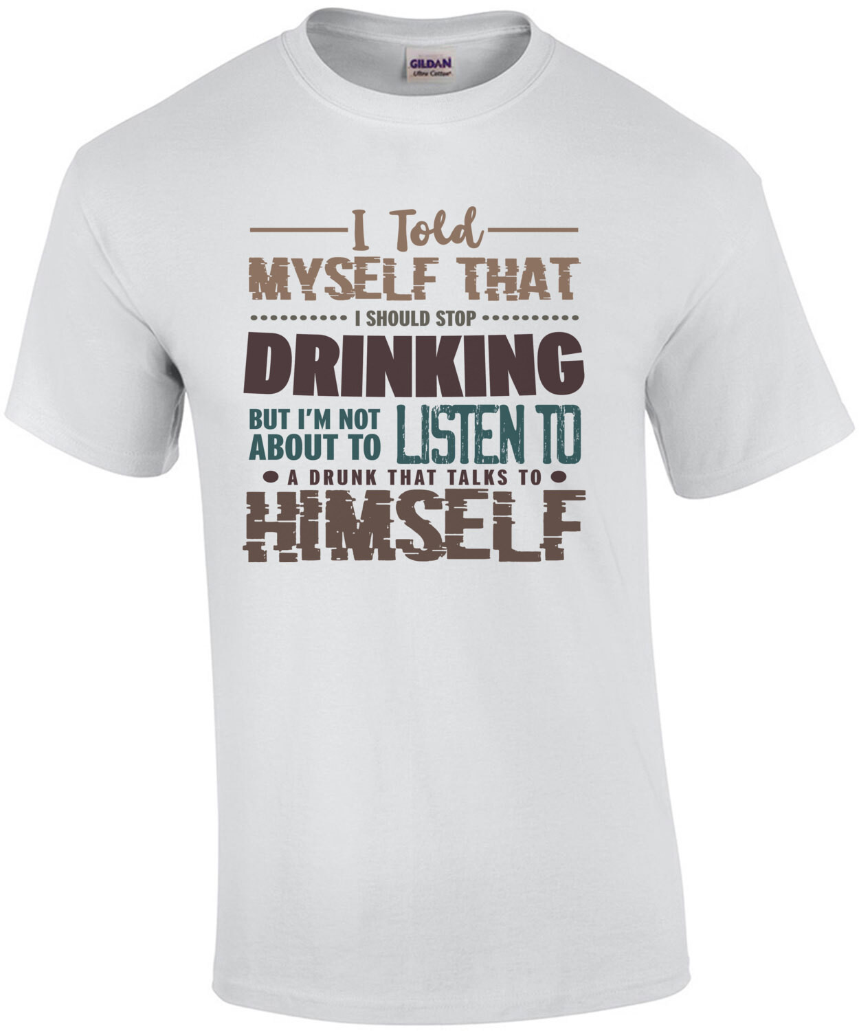 I told myself that I should stop drinking but I'm not about to listen to a drunk that talks to himself - funny drinking t-shirt