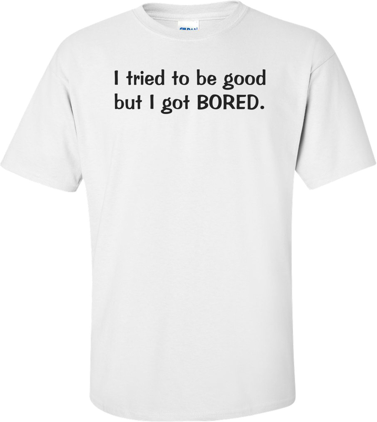 I Tried To Be Good, But I Got Bored Funny Shirt