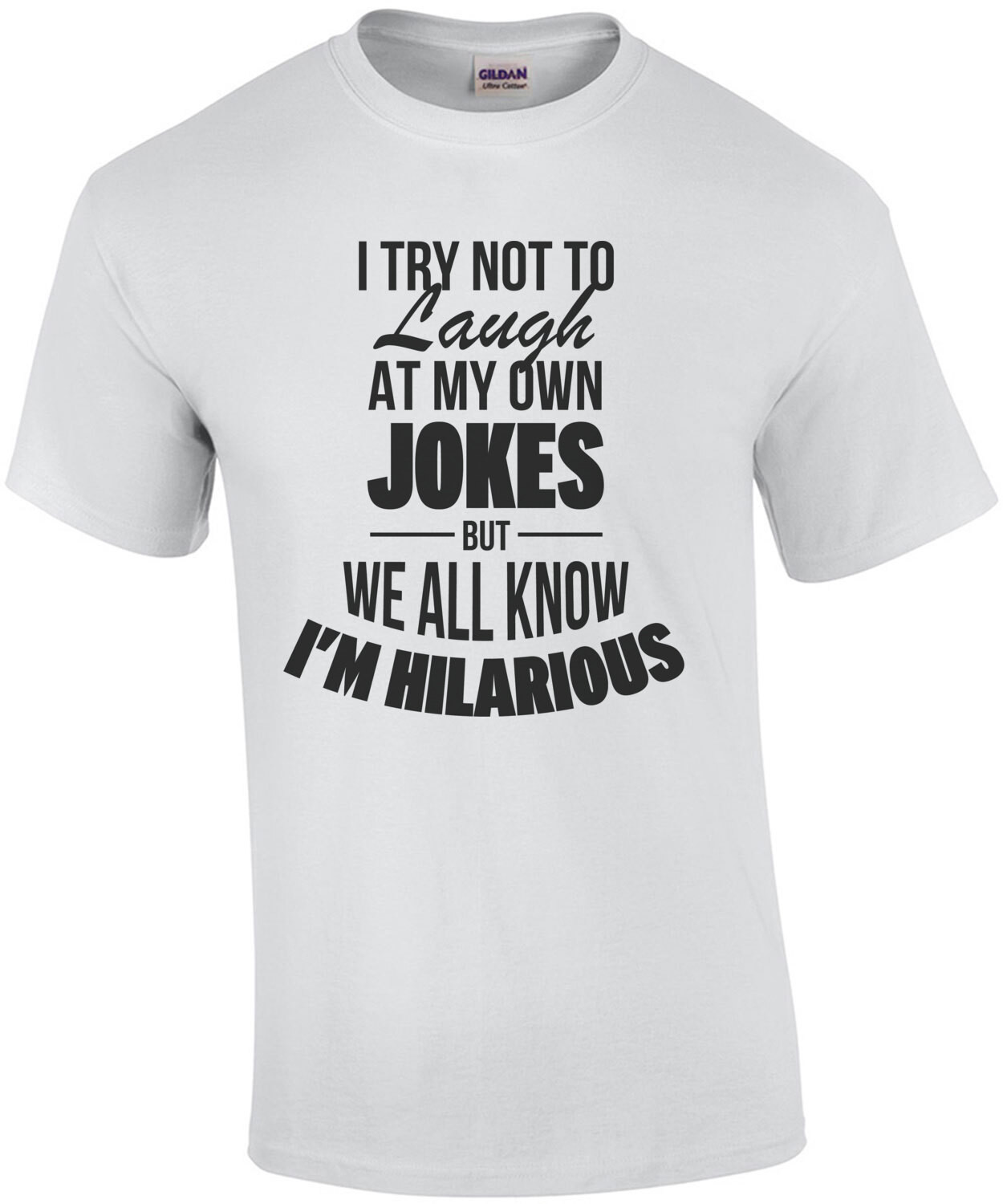 I try not to laugh at my own jokes but we all know I'm hilarious - funny t-shirt
