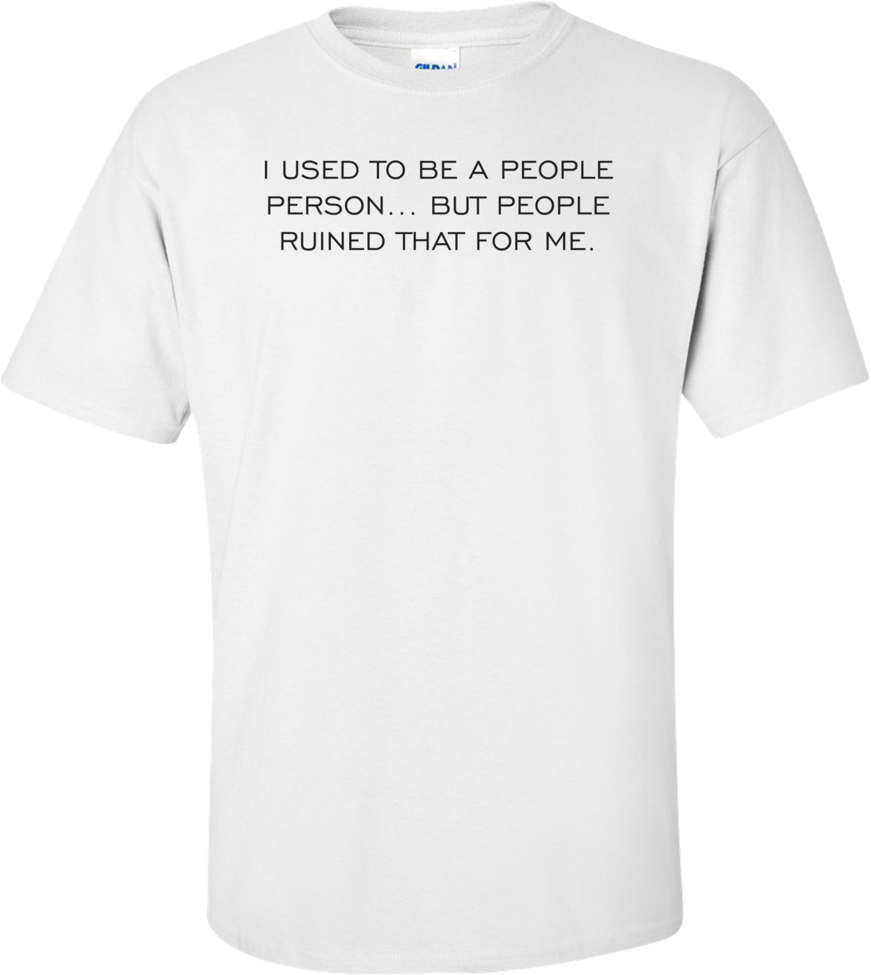 I USED TO BE A PEOPLE PERSON... BUT PEOPLE RUINED THAT FOR ME. Shirt