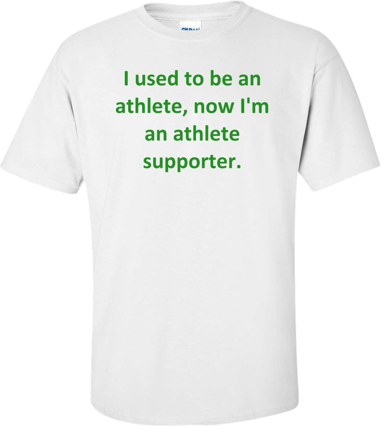 I used to be an athlete, now I'm an athlete supporter. Shirt