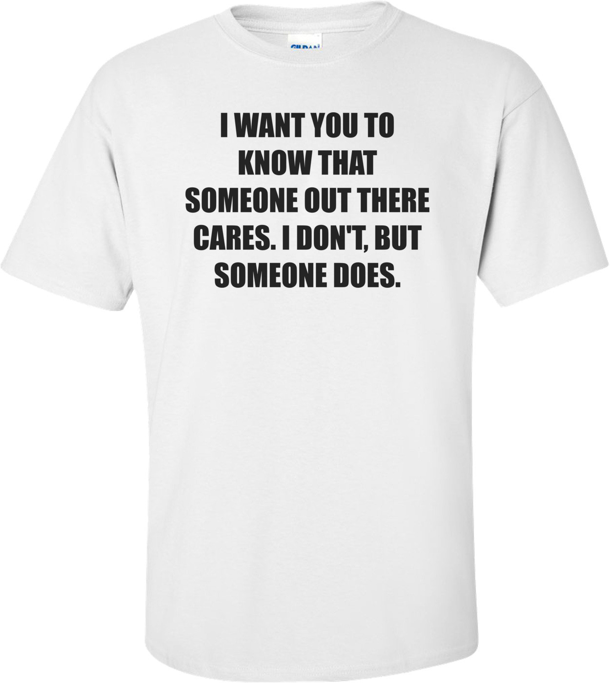I WANT YOU TO KNOW THAT SOMEONE OUT THERE CARES. I DON'T, BUT SOMEONE DOES. Shirt