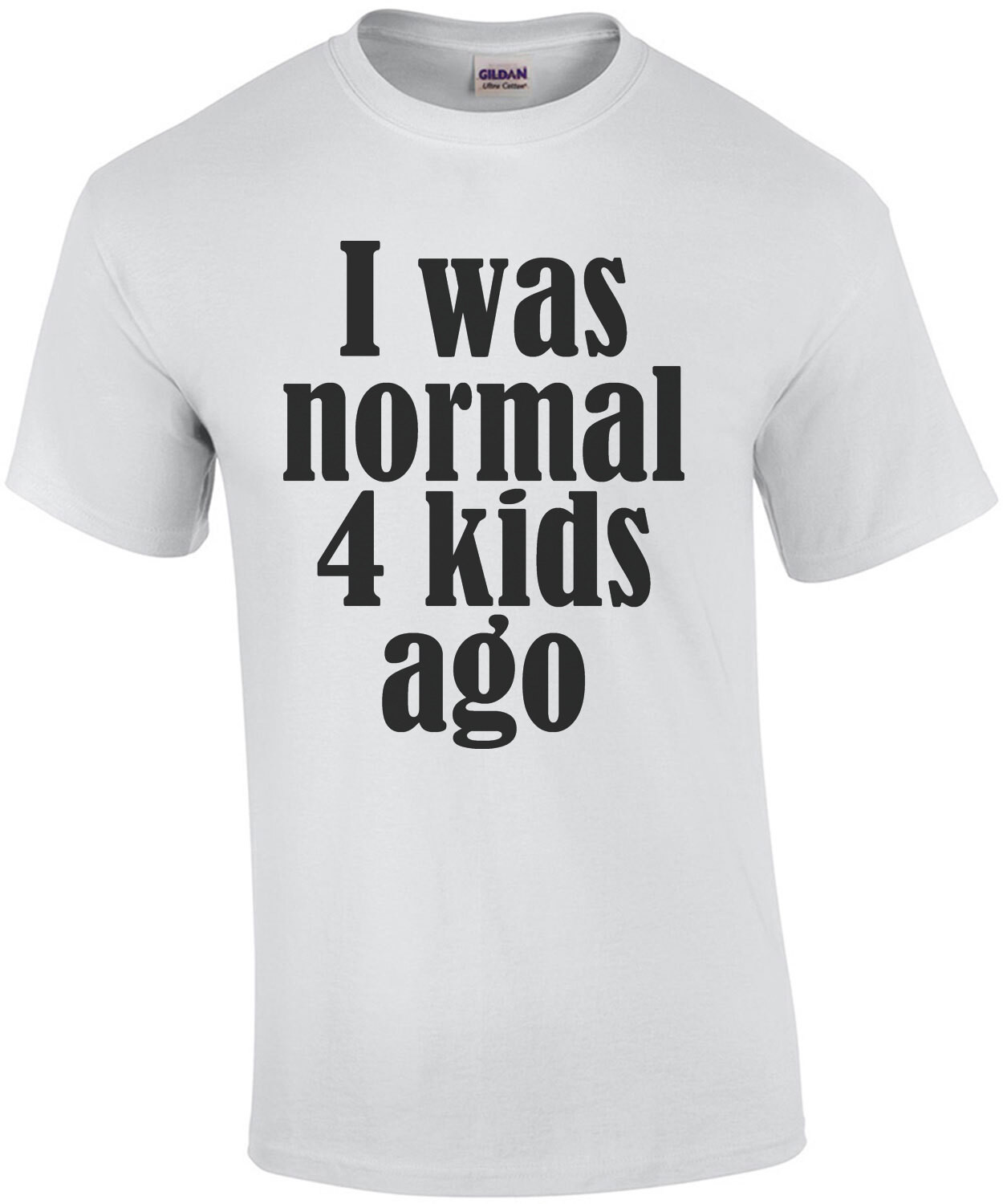 I was normal 4 kids ago - funny parent t-shirt