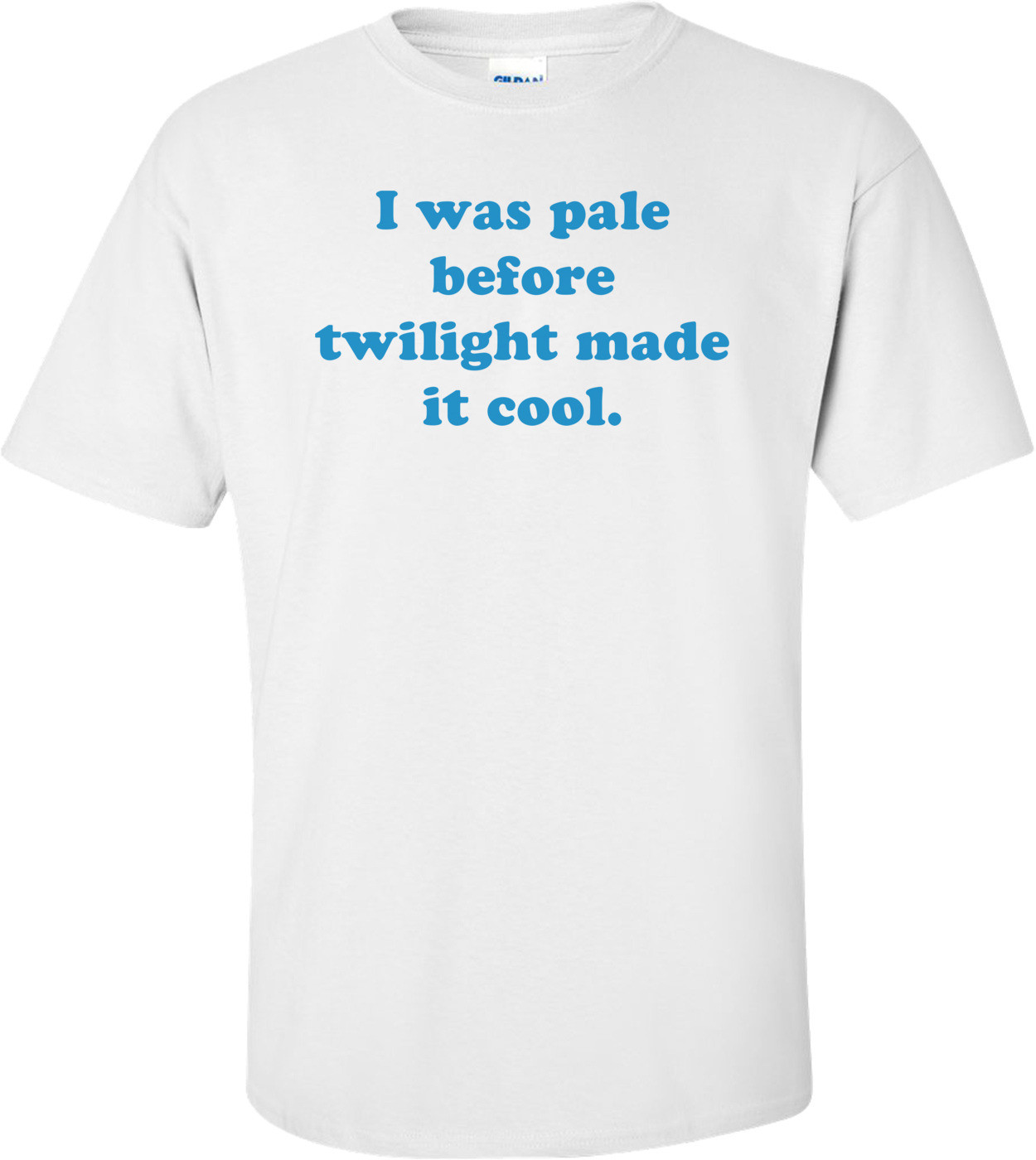 I was pale before twilight made it cool. Shirt
