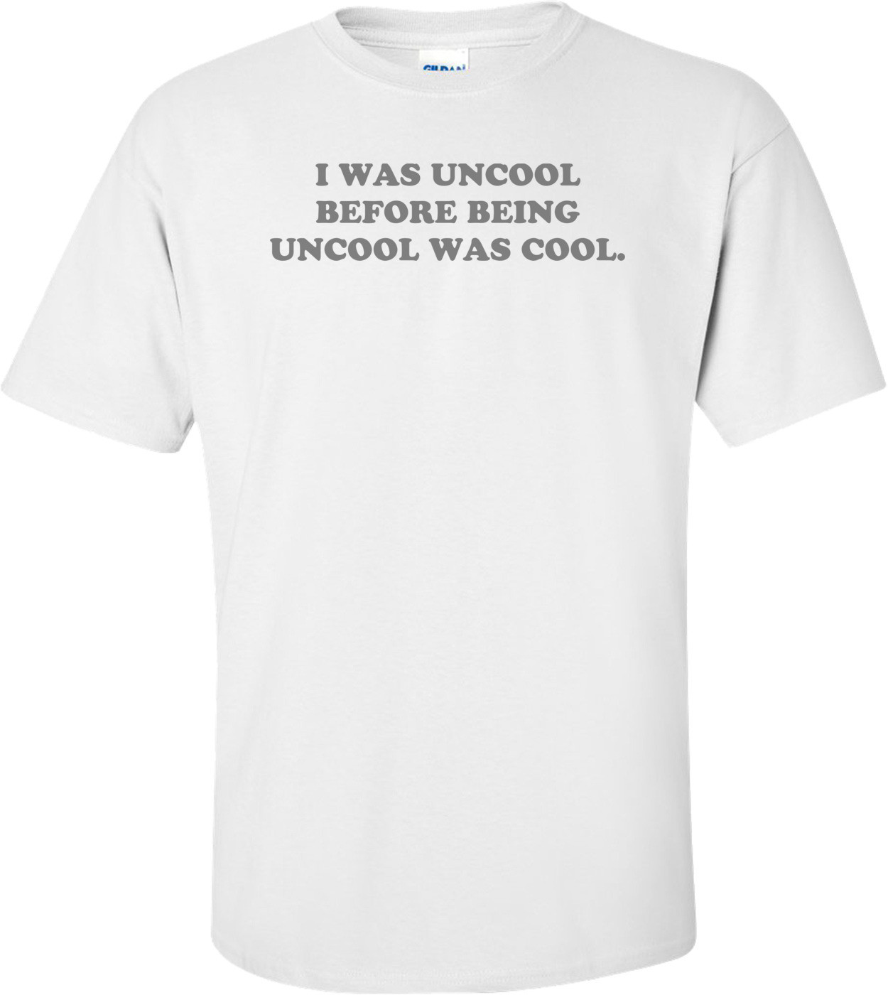 I WAS UNCOOL BEFORE BEING UNCOOL WAS COOL. Shirt