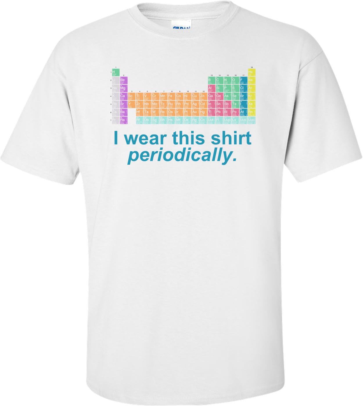 I Wear This Shirt Periodically Shirt