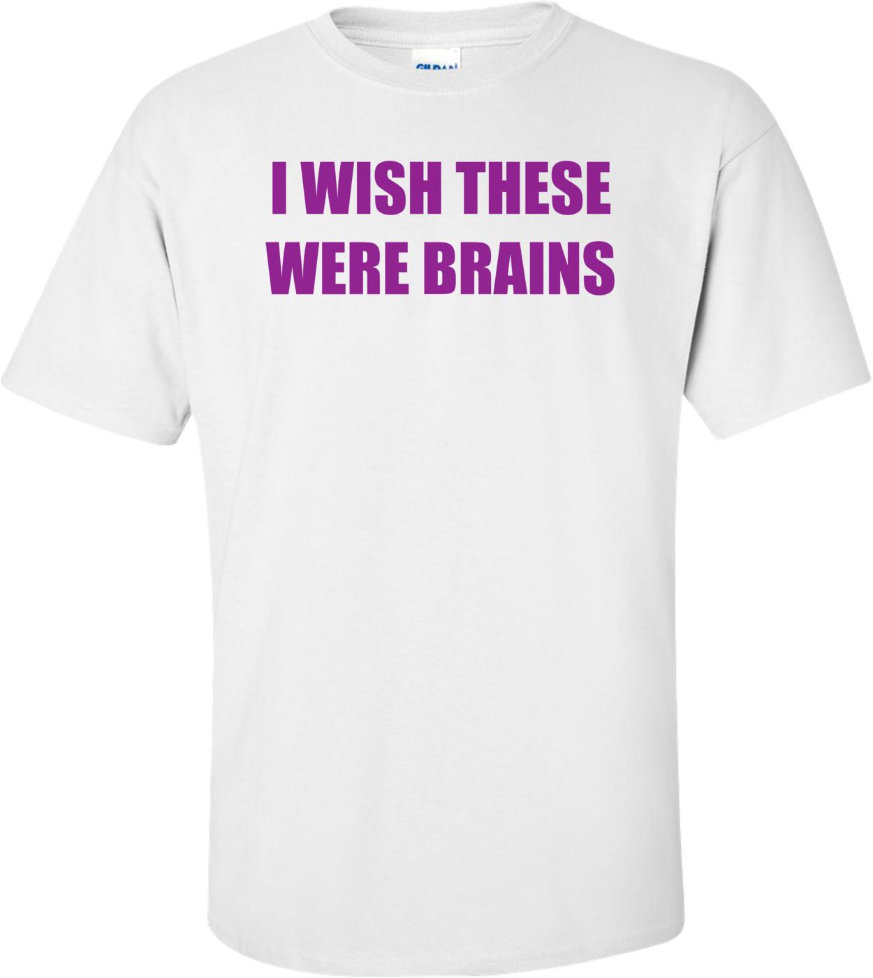 I Wish These Were Brains Shirt