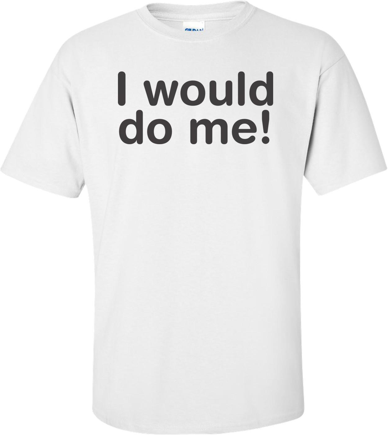 I Would Do Me T-shirt