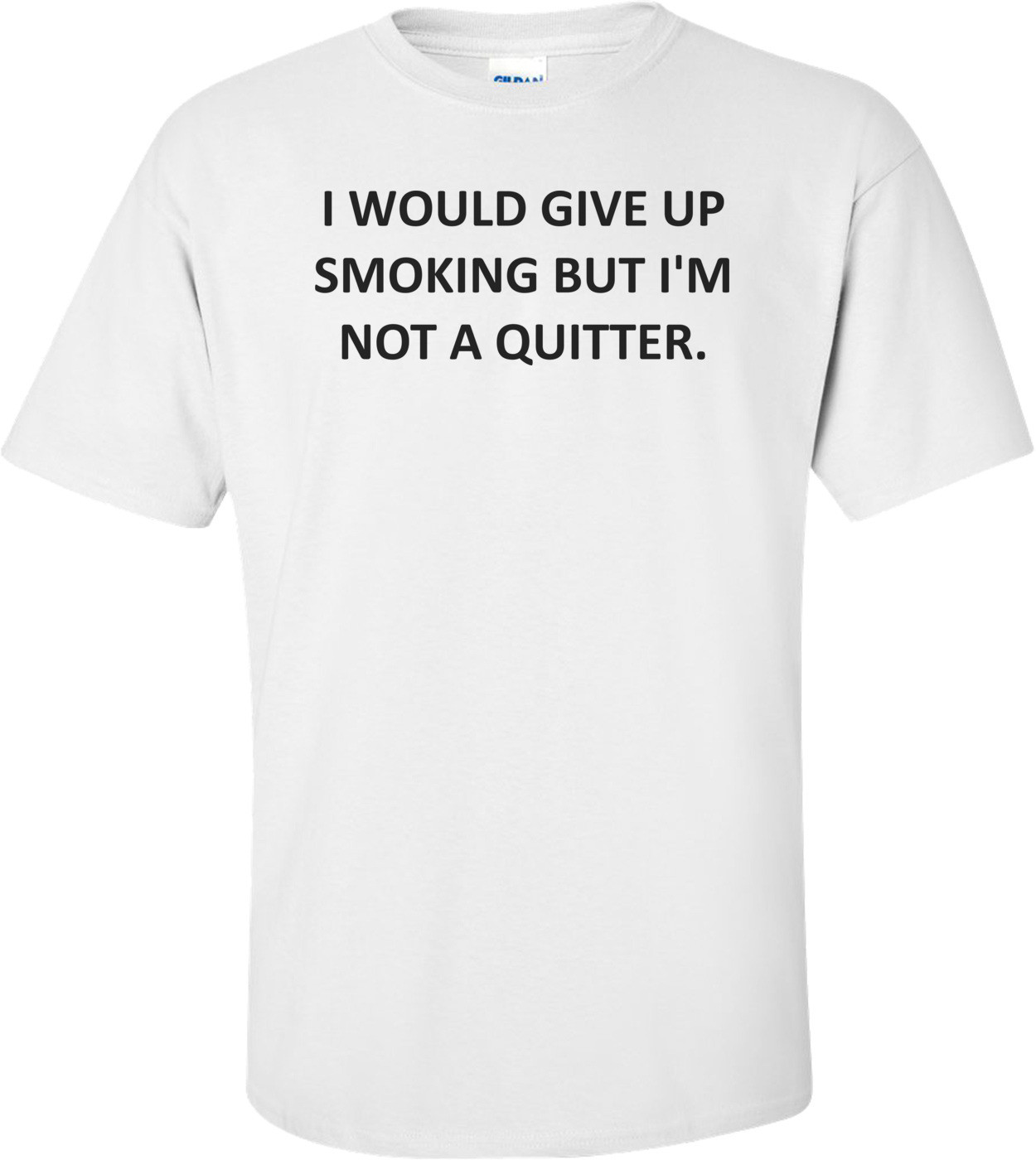 I WOULD GIVE UP SMOKING BUT I'M NOT A QUITTER. Shirt