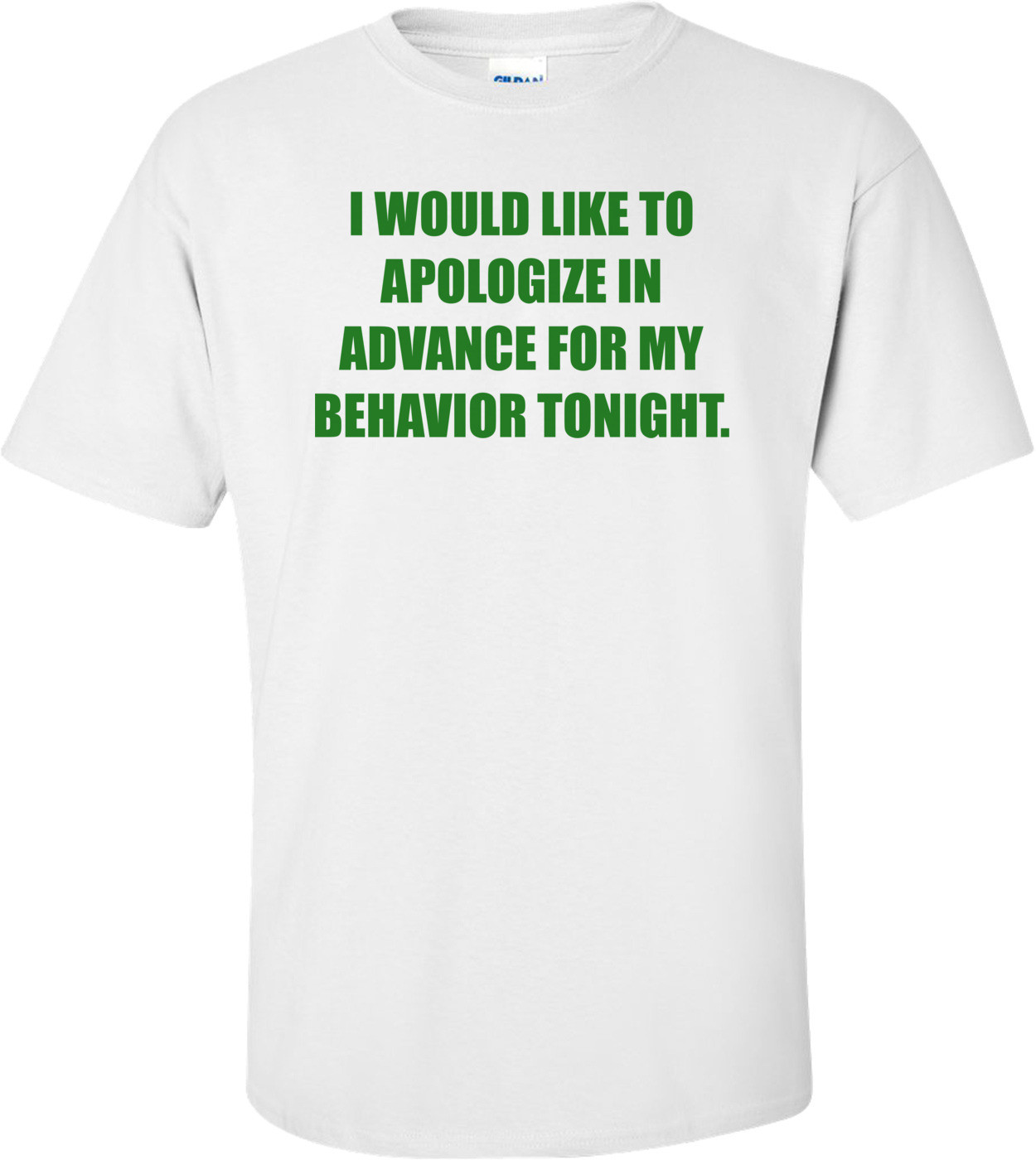 I WOULD LIKE TO APOLOGIZE IN ADVANCE FOR MY BEHAVIOR TONIGHT. Shirt