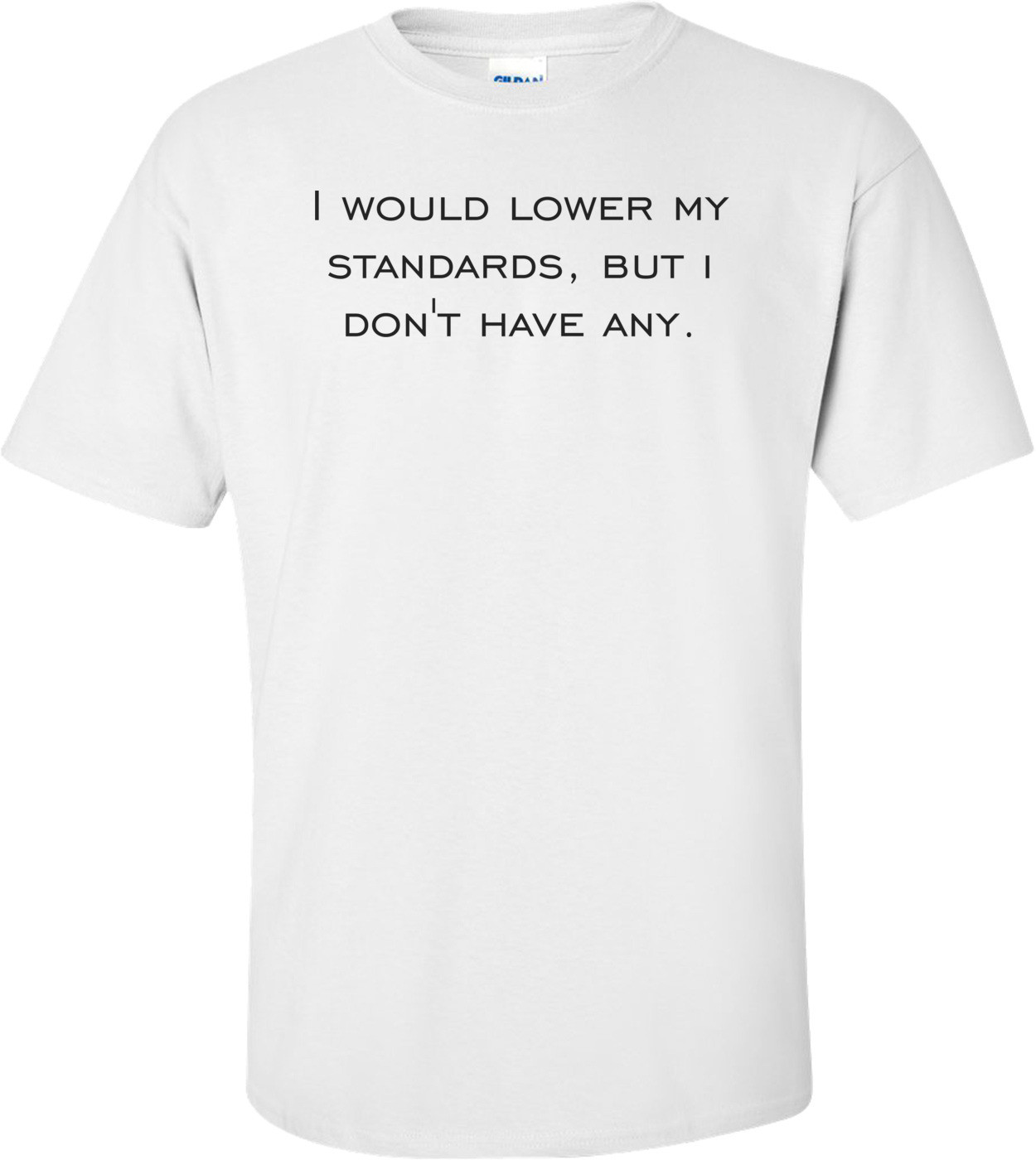 I would lower my standards, but i don't have any. Shirt