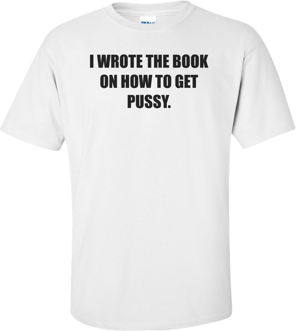 I WROTE THE BOOK ON HOW TO GET PUSSY. Shirt