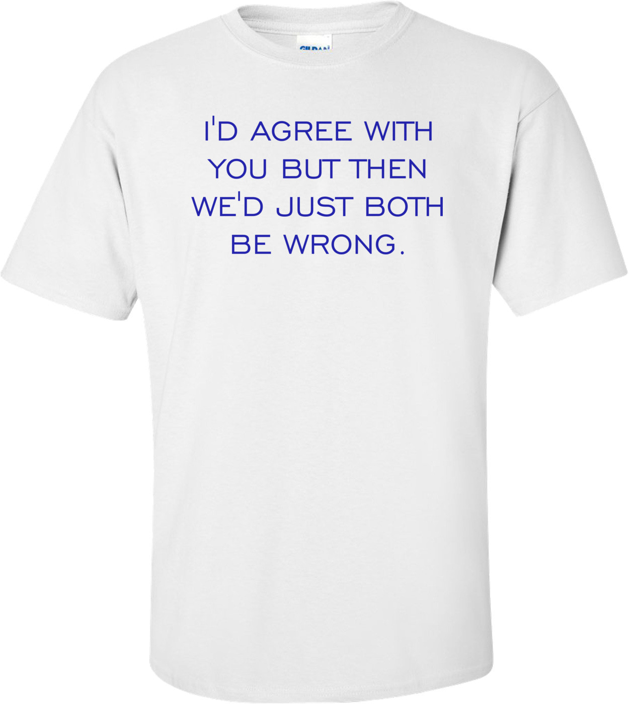 I'D AGREE WITH YOU BUT THEN WE'D JUST BOTH BE WRONG. Shirt