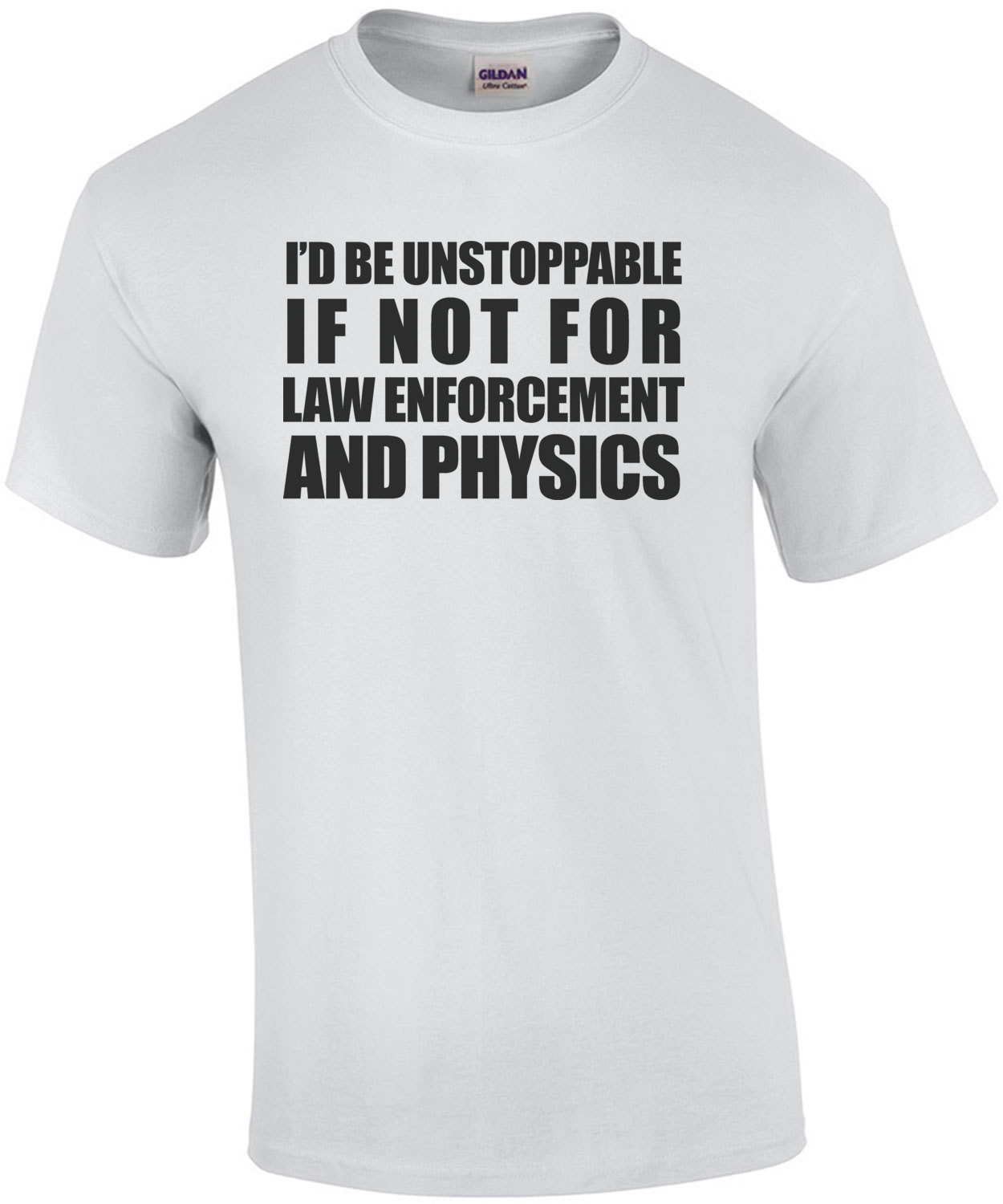 I'D BE UNSTOPPABLE IF NOT FOR LAW ENFORCEMENT AND PHYSICS. Shirt