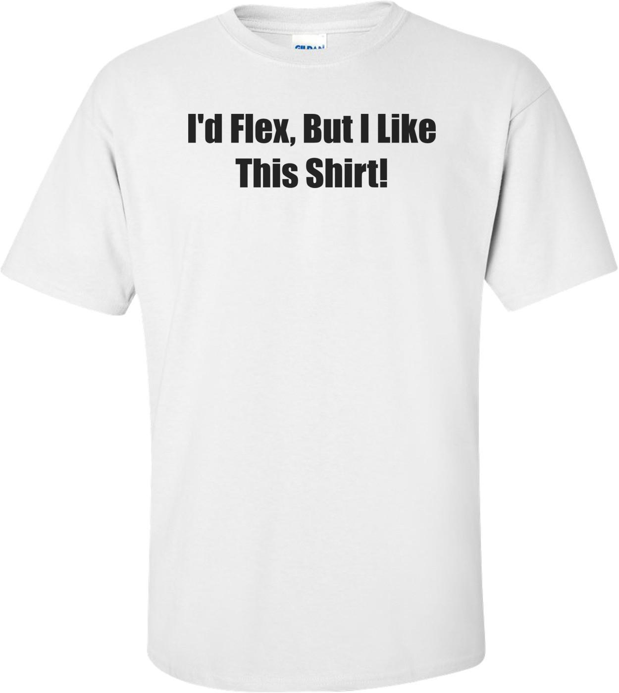 I'd Flex, But I Like This Shirt! T-Shirt