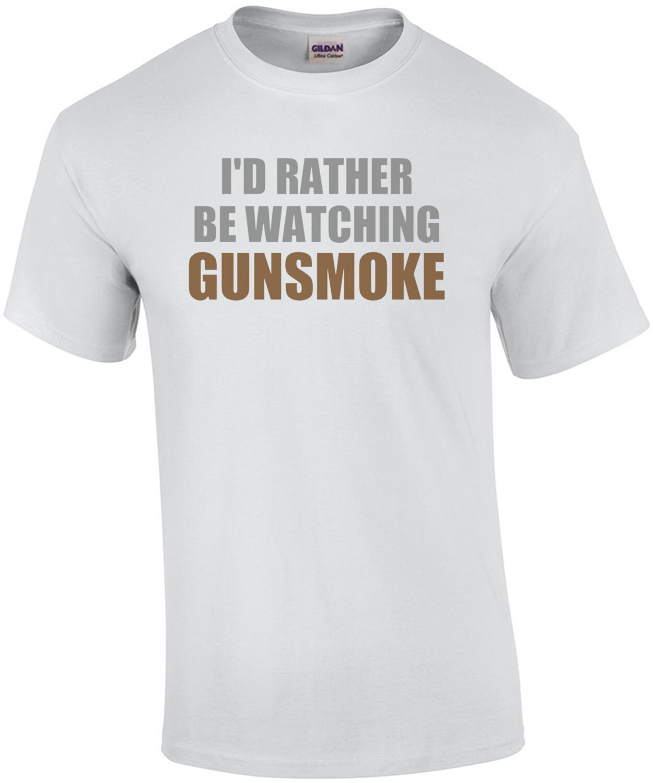 I'd rather be watching Gunsmoke - gunsmoke t-shirt