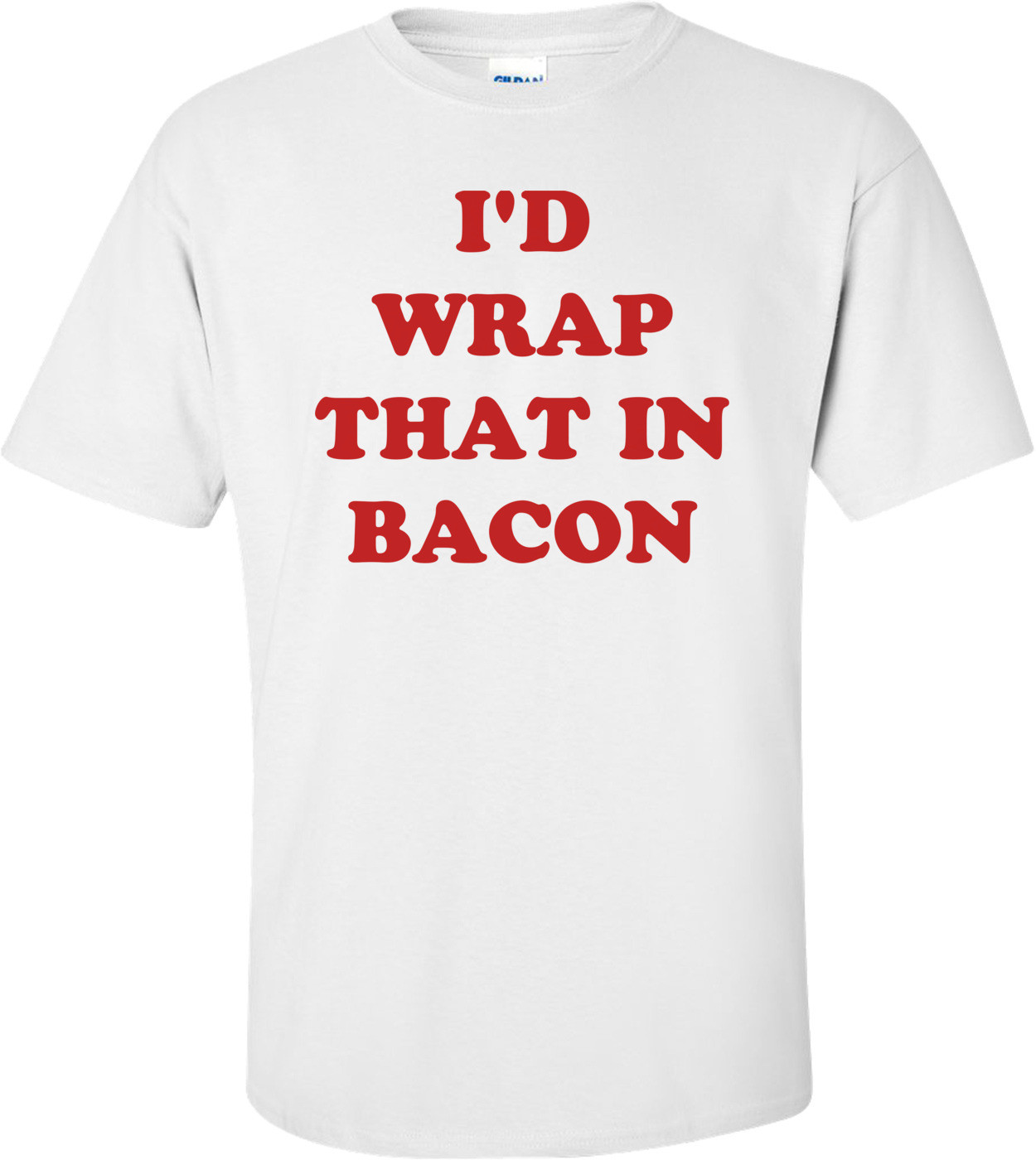 I'D WRAP THAT IN BACON Shirt