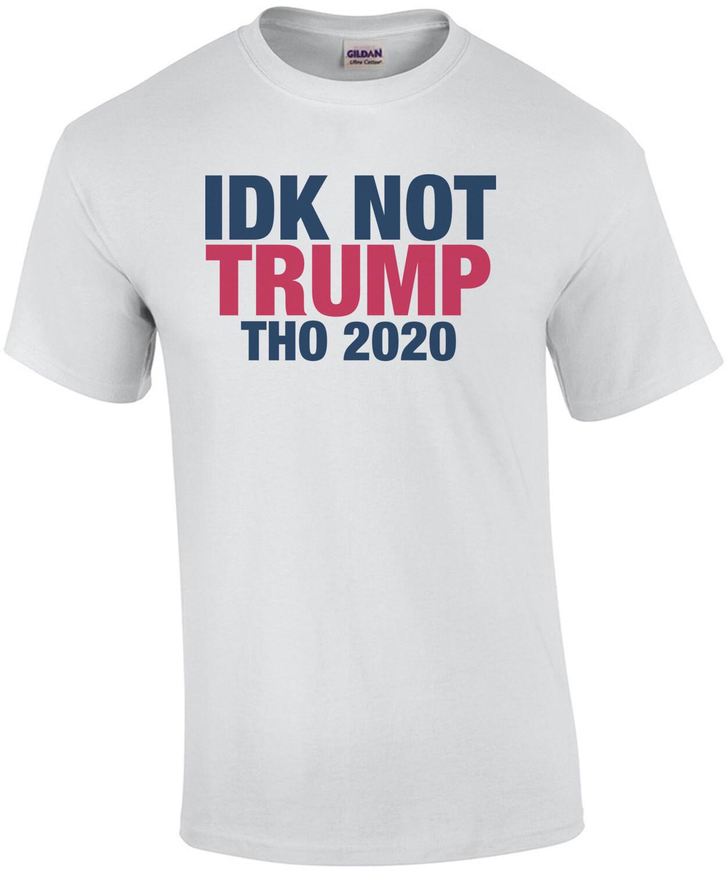 IDK Not Trump Tho shirt
