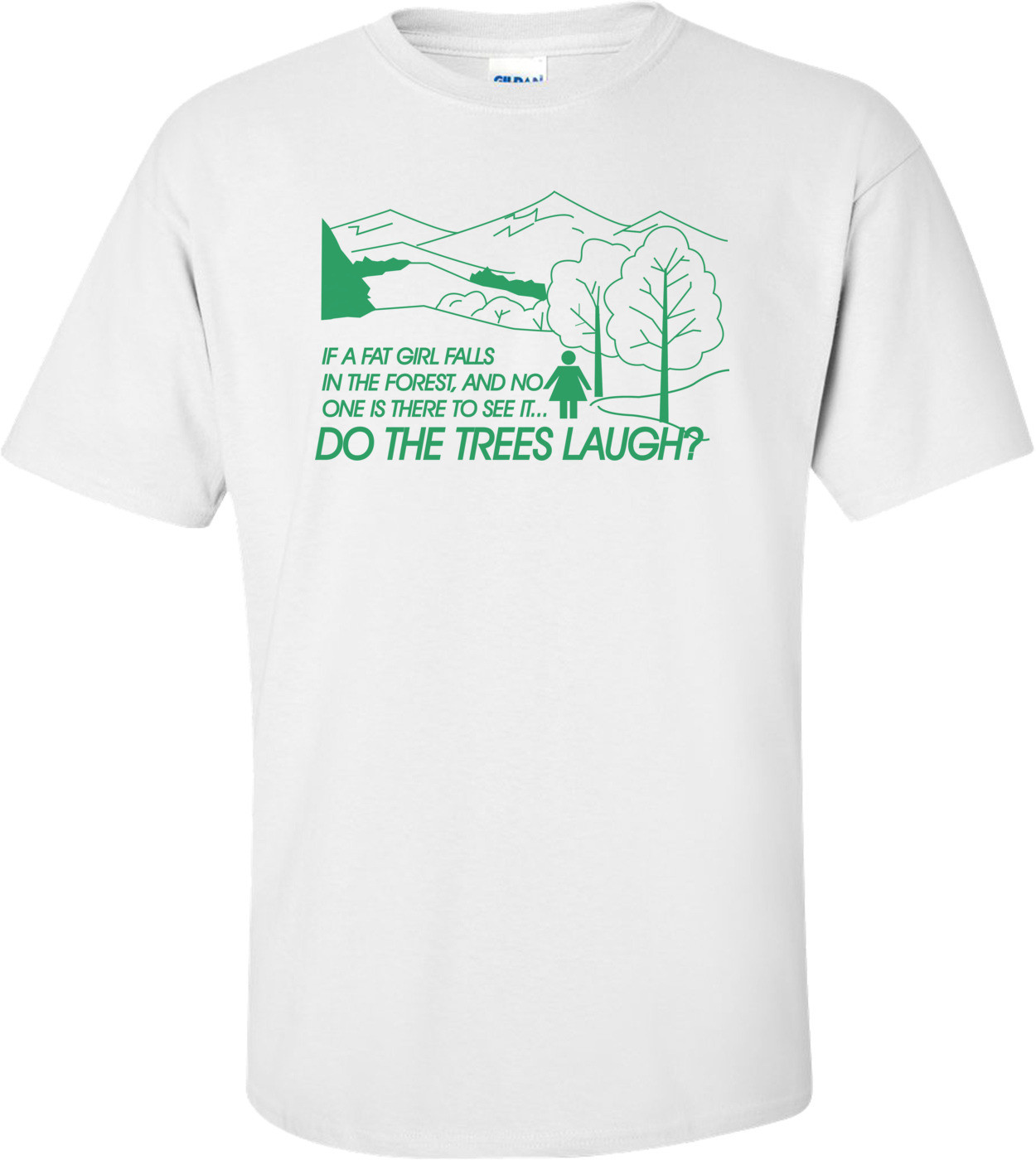 If A Fat Girl Falls In The Forest, And No One Is There To See It...do The Trees Laugh T-shirt