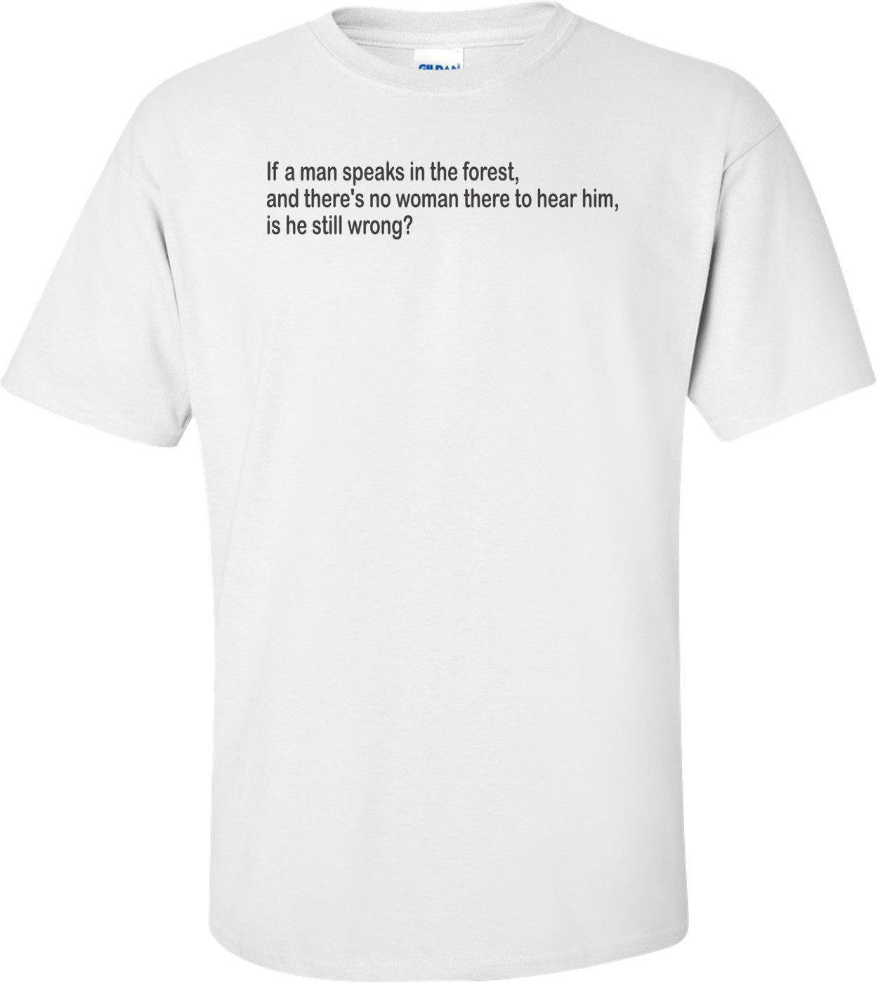 If A Man Speaks In The Forest And There's No Woman To Hear Him, Is He Still Wrong T-shirt
