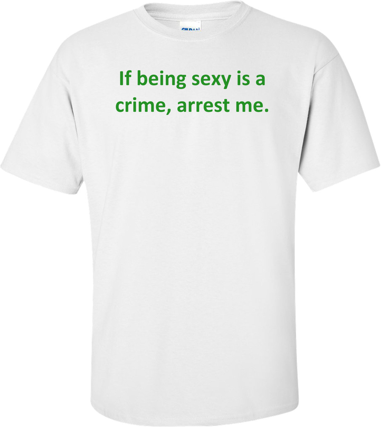 If being sexy is a crime, arrest me. Shirt