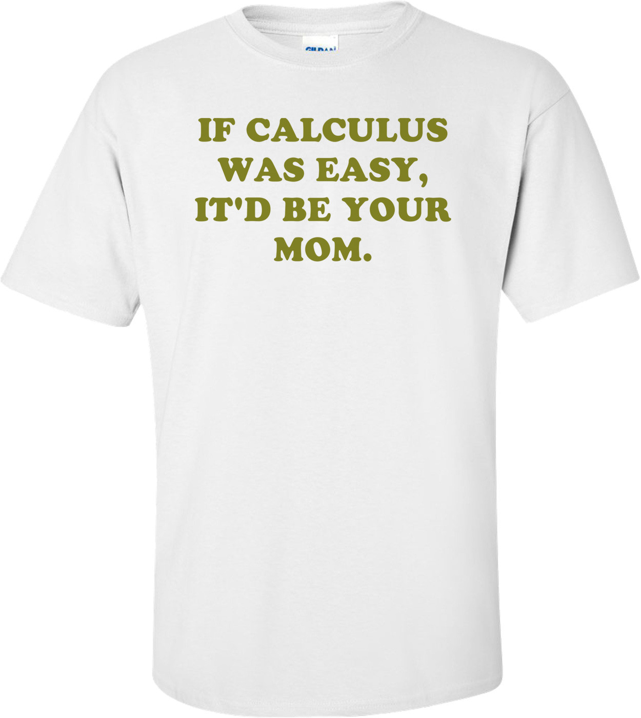 IF CALCULUS WAS EASY, IT'D BE YOUR MOM. Shirt