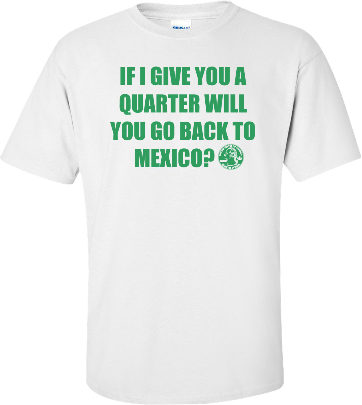 If I Give You A Quarter Will You Go Back To Mexico T-shirt