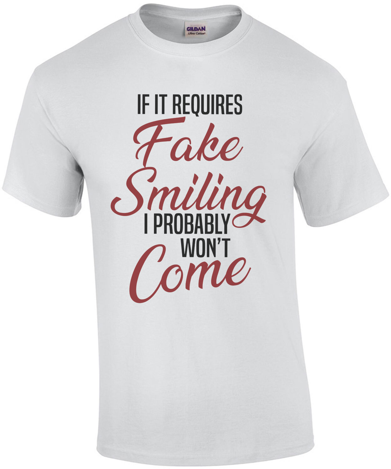 If it requires fake smiling I probably won't come. - Funny Sarcastic T-Shirt
