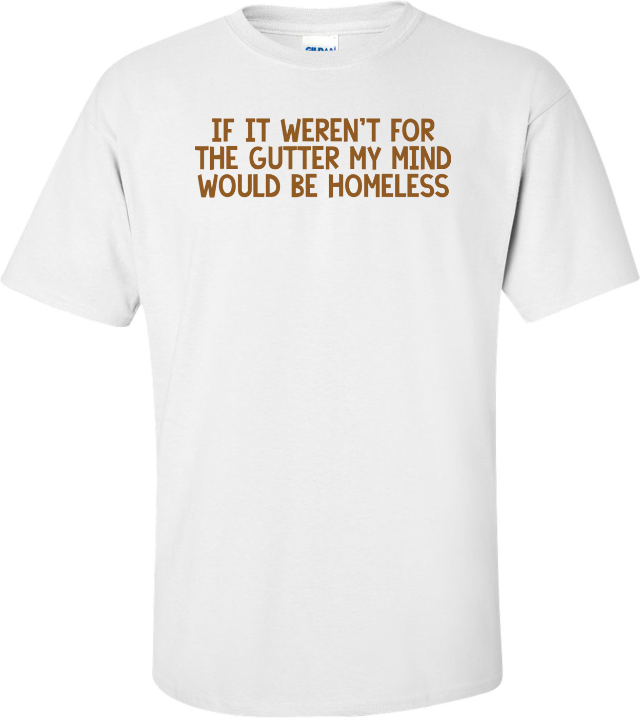 If it weren't for the gutter my mind would be homeless. Shirt