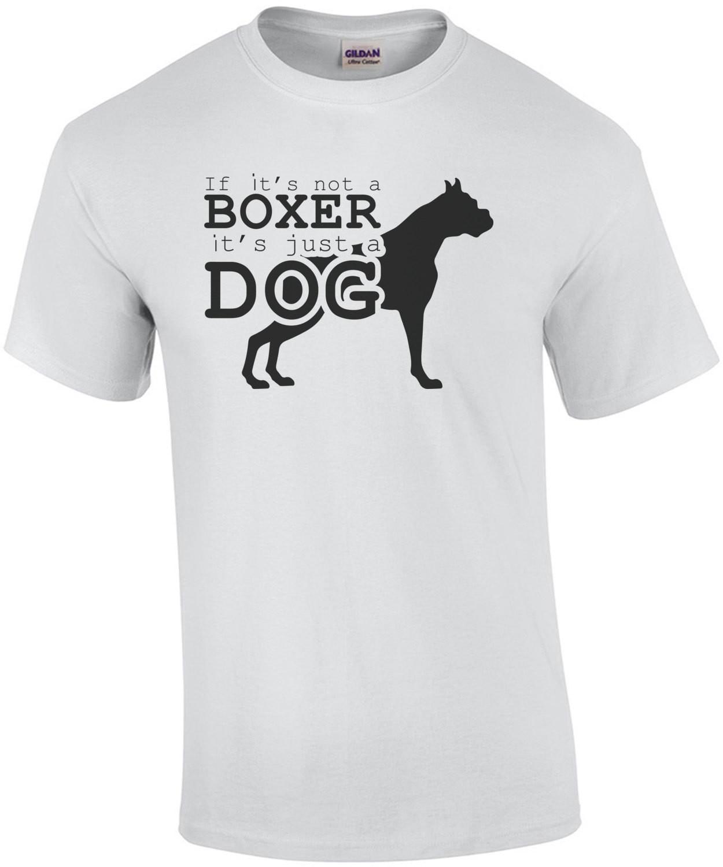 If it's not a boxer it's just a dog - boxer t-shirt