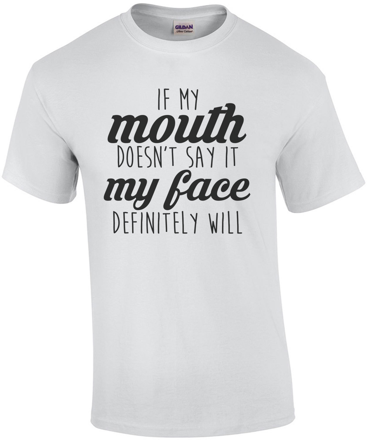 If my mouth doesn't say it my face definitely will - funny t-shirt