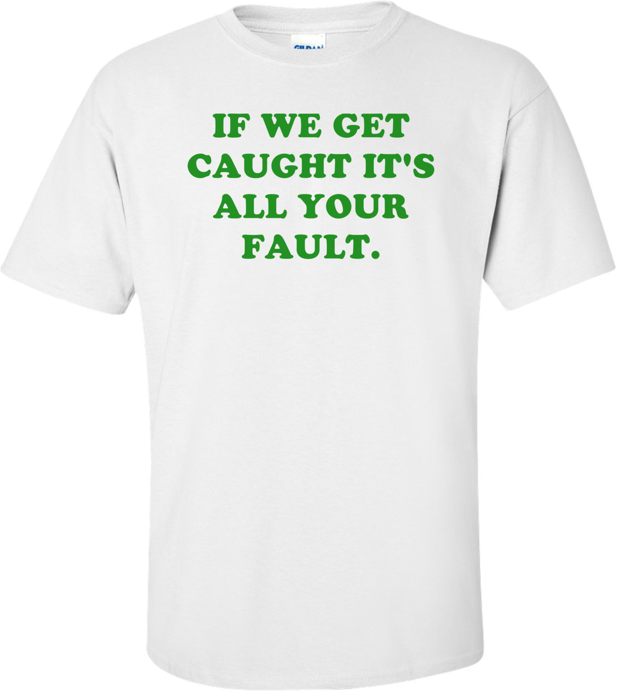 IF WE GET CAUGHT IT'S ALL YOUR FAULT. Shirt