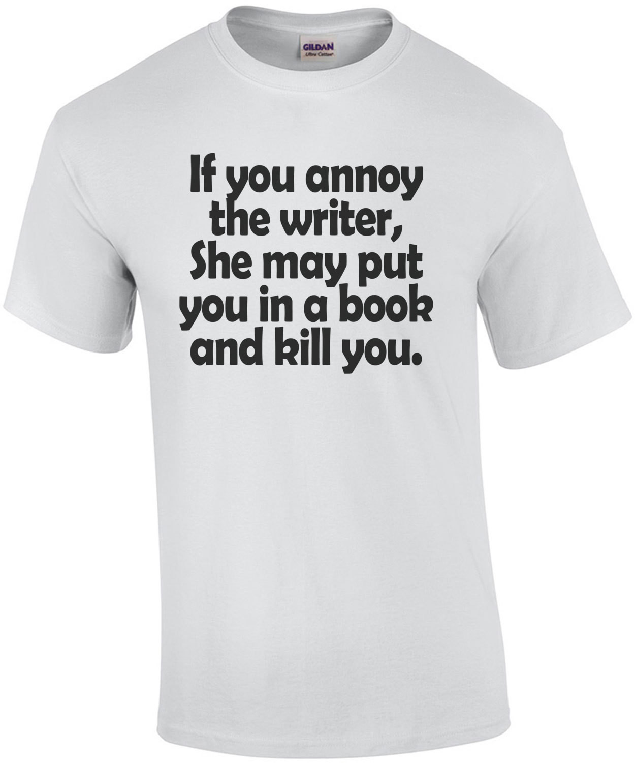 If You Annoy A Writer She May Put You In A Book And Kill You T-Shirt